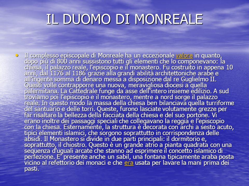 IL DUOMO DI MONREALE Il complesso episcopale di Monreale ha un eccezionale valore in quanto, dopo più di 800 anni sussistono tutti gli elementi che lo componevano: la chiesa, il palazzo reale, l episcopio e il monastero.