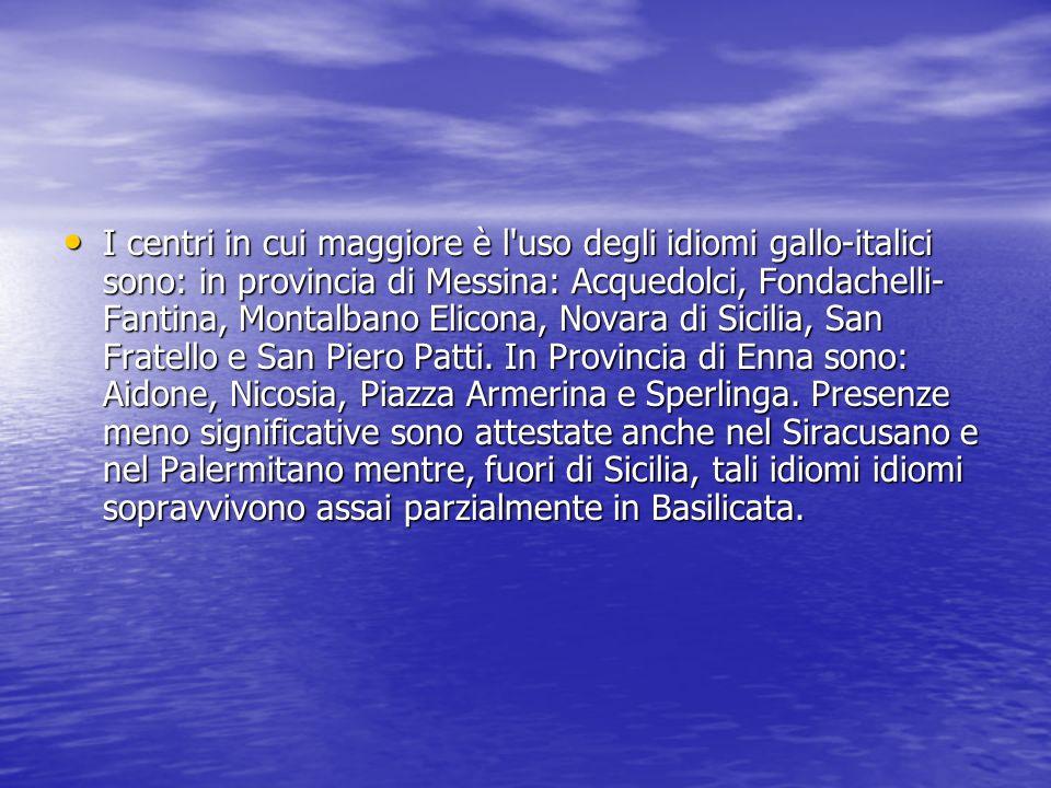 I centri in cui maggiore è l uso degli idiomi gallo-italici sono: in provincia di Messina: Acquedolci, Fondachelli- Fantina, Montalbano Elicona, Novara di Sicilia, San Fratello e San Piero Patti.