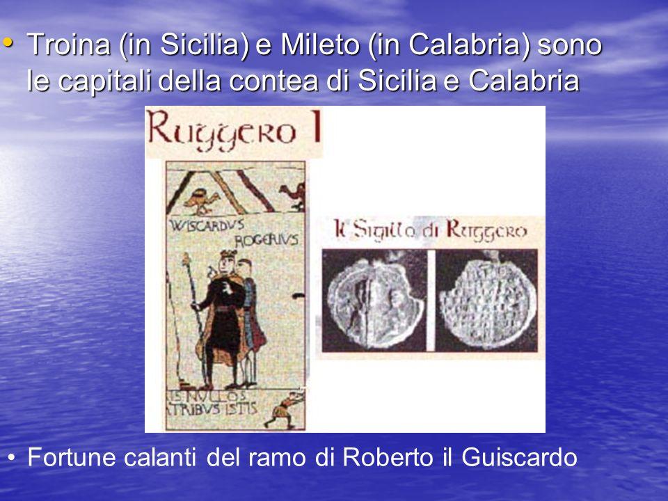 Troina (in Sicilia) e Mileto (in Calabria) sono le capitali della contea di Sicilia e Calabria Fortune calanti del ramo di Roberto il Guiscardo