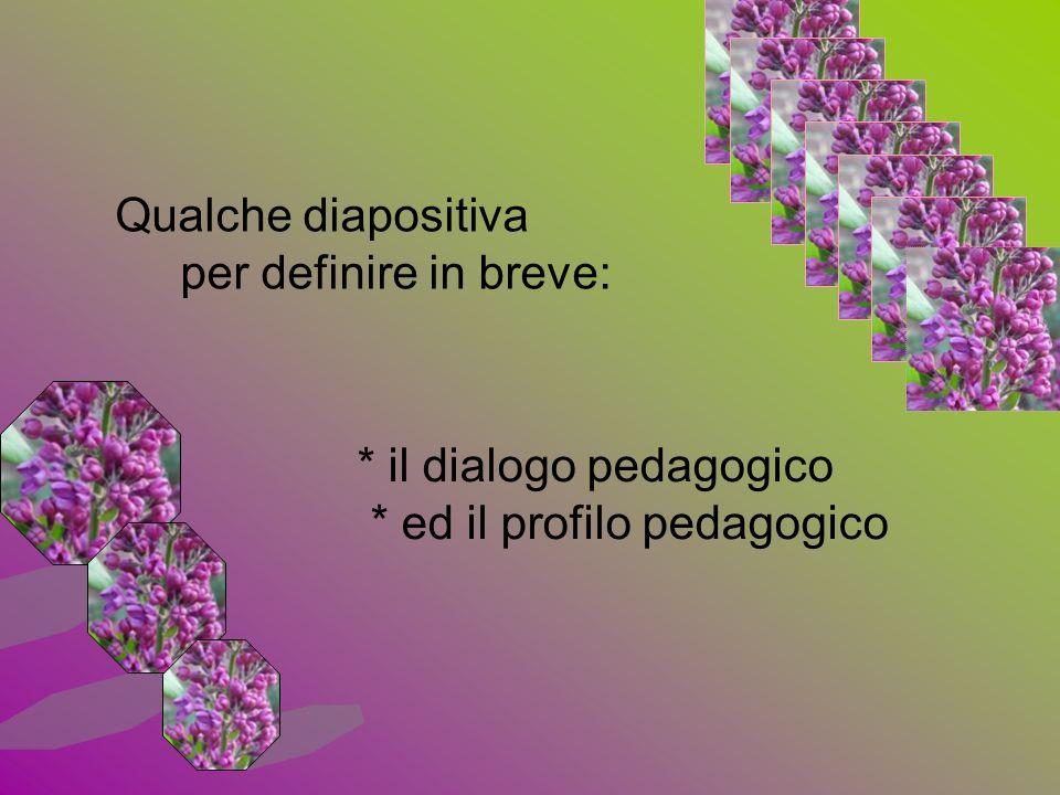 * il dialogo pedagogico * ed il profilo pedagogico Qualche diapositiva per definire in breve: