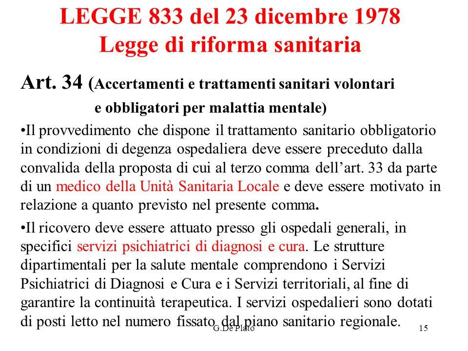 G.De Plato15 LEGGE 833 del 23 dicembre 1978 Legge di riforma sanitaria Art. 34 ( Accertamenti e trattamenti sanitari volontari e obbligatori per malat
