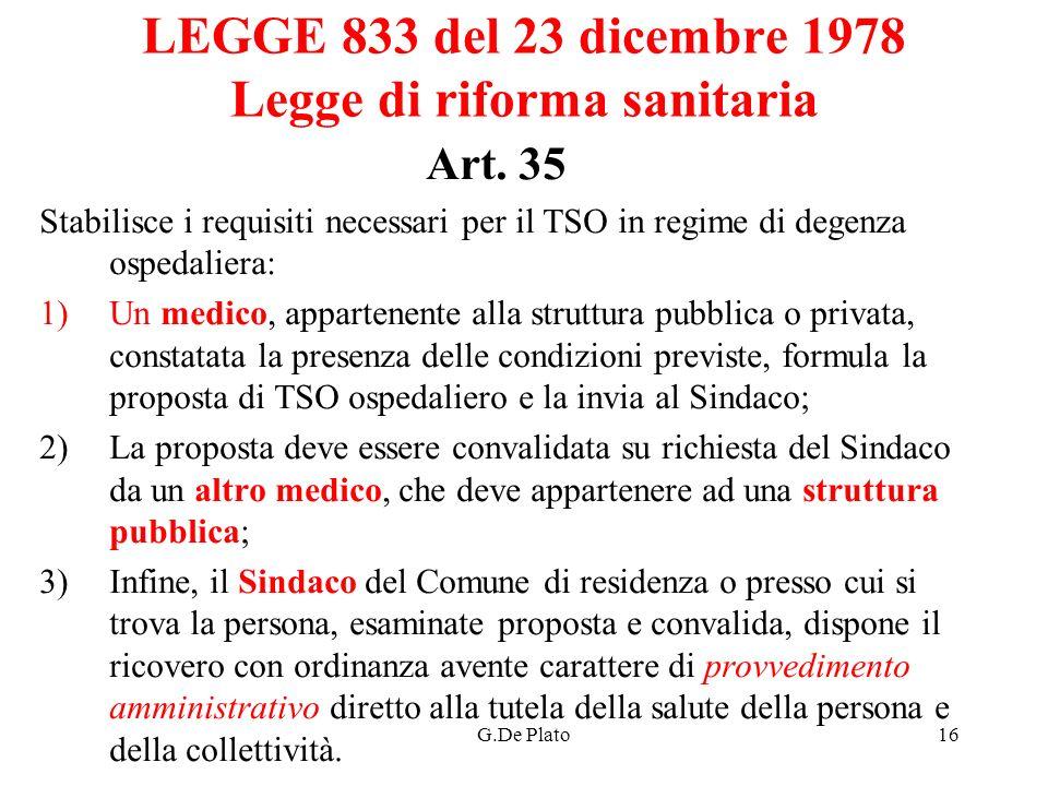 G.De Plato16 LEGGE 833 del 23 dicembre 1978 Legge di riforma sanitaria Art. 35 Stabilisce i requisiti necessari per il TSO in regime di degenza ospeda