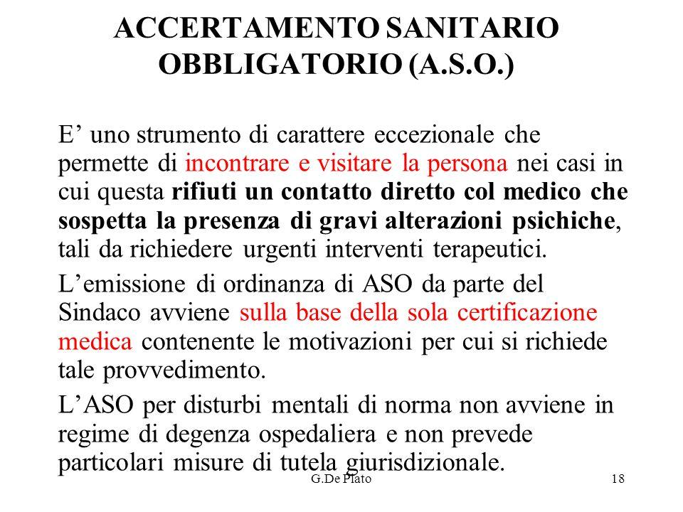 G.De Plato18 ACCERTAMENTO SANITARIO OBBLIGATORIO (A.S.O.) E uno strumento di carattere eccezionale che permette di incontrare e visitare la persona ne