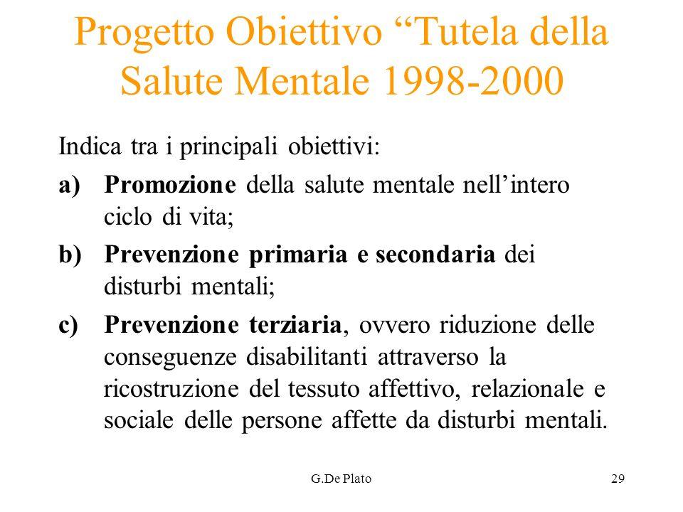 G.De Plato29 Progetto Obiettivo Tutela della Salute Mentale 1998-2000 Indica tra i principali obiettivi: a)Promozione della salute mentale nellintero