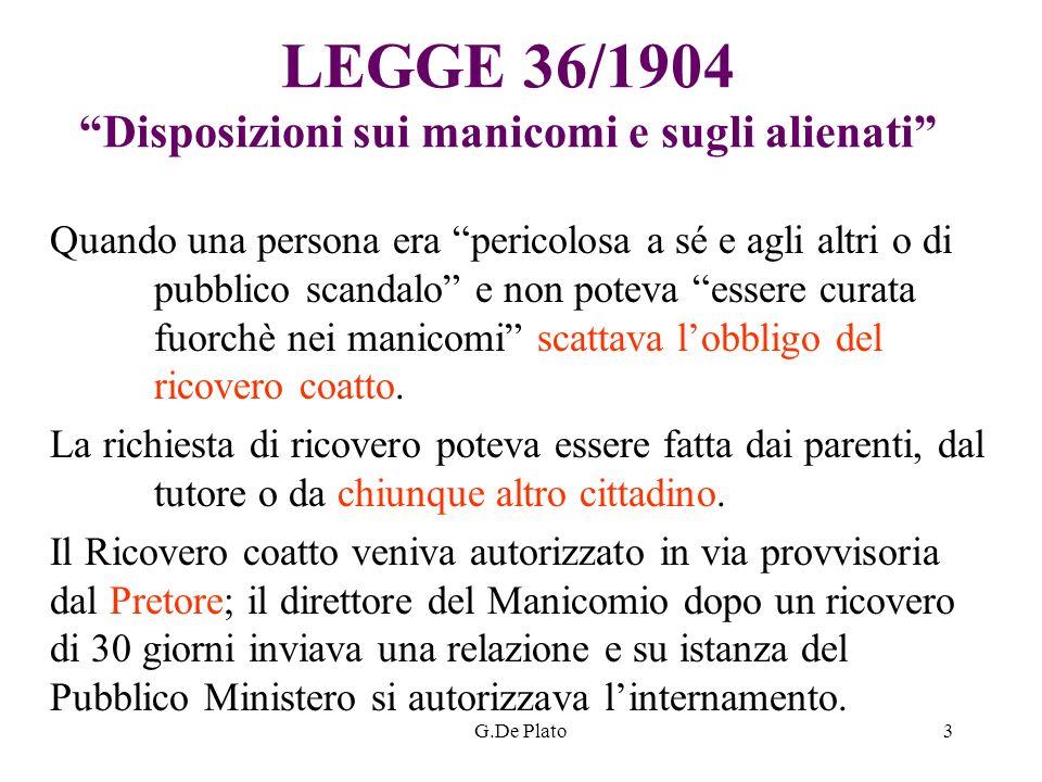 G.De Plato3 LEGGE 36/1904 Disposizioni sui manicomi e sugli alienati Quando una persona era pericolosa a sé e agli altri o di pubblico scandalo e non