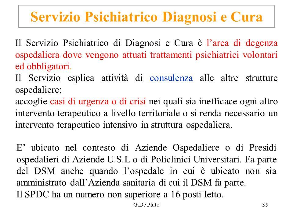 G.De Plato35 Servizio Psichiatrico Diagnosi e Cura Il Servizio Psichiatrico di Diagnosi e Cura è larea di degenza ospedaliera dove vengono attuati tra