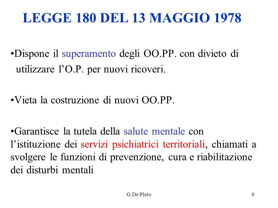 G.De Plato6 LEGGE 180 DEL 13 MAGGIO 1978 Dispone il superamento degli OO.PP. con divieto di utilizzare lO.P. per nuovi ricoveri. Vieta la costruzione