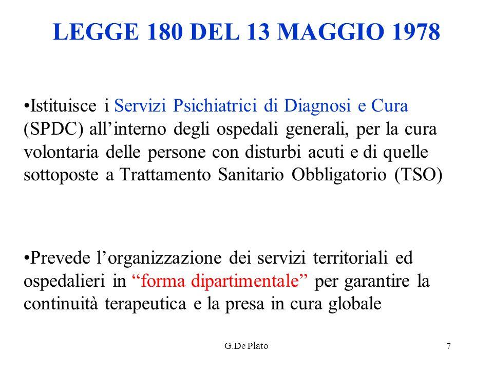 G.De Plato7 LEGGE 180 DEL 13 MAGGIO 1978 Istituisce i Servizi Psichiatrici di Diagnosi e Cura (SPDC) allinterno degli ospedali generali, per la cura v