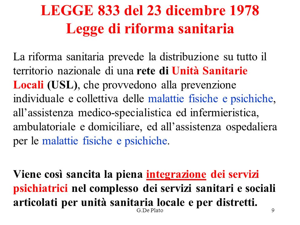 G.De Plato10 LEGGE 833 del 23 dicembre 1978 Legge di riforma sanitaria Le Unità Sanitarie Locali provvedono ad erogare le prestazioni di prevenzione, cura, riabilitazione e di medicina legale, assicurando a tutta la popolazione i livelli di prestazioni sanitarie stabiliti.