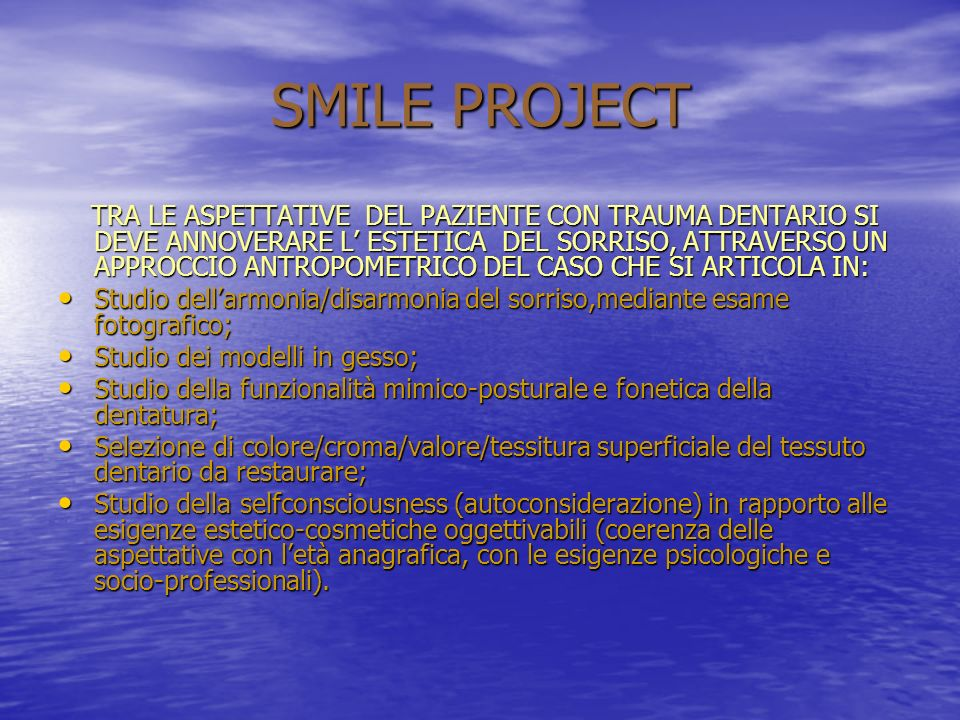 SMILE PROJECT TRA LE ASPETTATIVE DEL PAZIENTE CON TRAUMA DENTARIO SI DEVE ANNOVERARE L ESTETICA DEL SORRISO, ATTRAVERSO UN APPROCCIO ANTROPOMETRICO DEL CASO CHE SI ARTICOLA IN: TRA LE ASPETTATIVE DEL PAZIENTE CON TRAUMA DENTARIO SI DEVE ANNOVERARE L ESTETICA DEL SORRISO, ATTRAVERSO UN APPROCCIO ANTROPOMETRICO DEL CASO CHE SI ARTICOLA IN: Studio dellarmonia/disarmonia del sorriso,mediante esame fotografico; Studio dellarmonia/disarmonia del sorriso,mediante esame fotografico; Studio dei modelli in gesso; Studio dei modelli in gesso; Studio della funzionalità mimico-posturale e fonetica della dentatura; Studio della funzionalità mimico-posturale e fonetica della dentatura; Selezione di colore/croma/valore/tessitura superficiale del tessuto dentario da restaurare; Selezione di colore/croma/valore/tessitura superficiale del tessuto dentario da restaurare; Studio della selfconsciousness (autoconsiderazione) in rapporto alle esigenze estetico-cosmetiche oggettivabili (coerenza delle aspettative con letà anagrafica, con le esigenze psicologiche e socio-professionali).