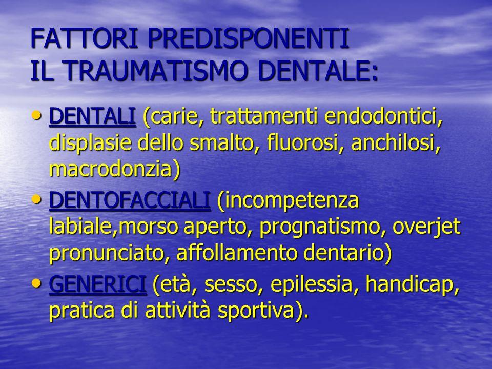 FATTORI PREDISPONENTI IL TRAUMATISMO DENTALE: DENTALI (carie, trattamenti endodontici, displasie dello smalto, fluorosi, anchilosi, macrodonzia) DENTALI (carie, trattamenti endodontici, displasie dello smalto, fluorosi, anchilosi, macrodonzia) DENTOFACCIALI (incompetenza labiale,morso aperto, prognatismo, overjet pronunciato, affollamento dentario) DENTOFACCIALI (incompetenza labiale,morso aperto, prognatismo, overjet pronunciato, affollamento dentario) GENERICI (età, sesso, epilessia, handicap, pratica di attività sportiva).