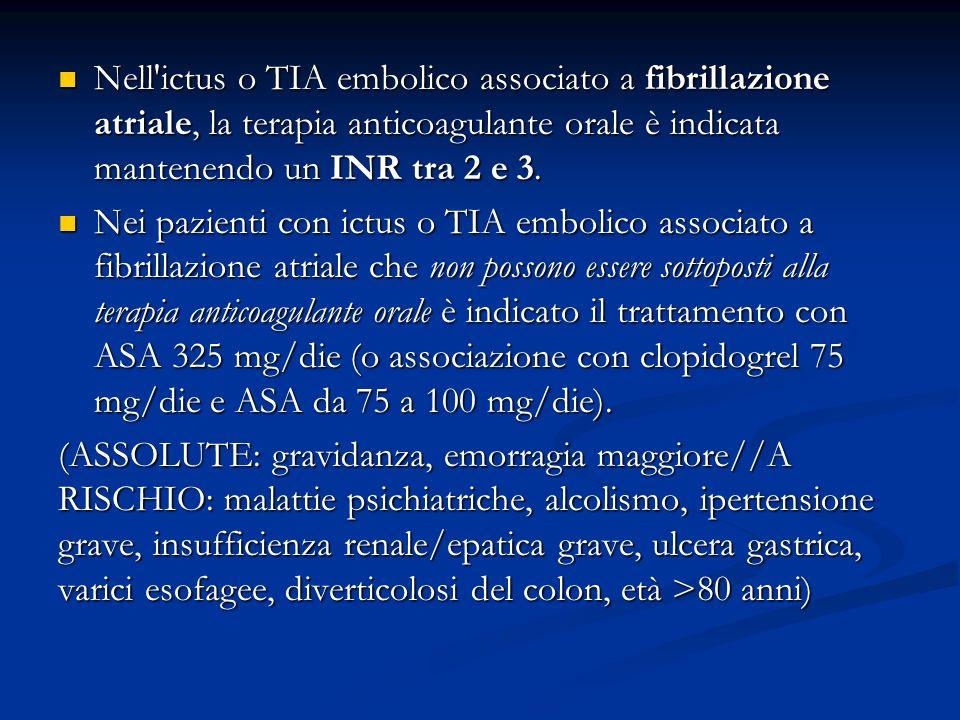 Nell'ictus o TIA embolico associato a fibrillazione atriale, la terapia anticoagulante orale è indicata mantenendo un INR tra 2 e 3. Nell'ictus o TIA