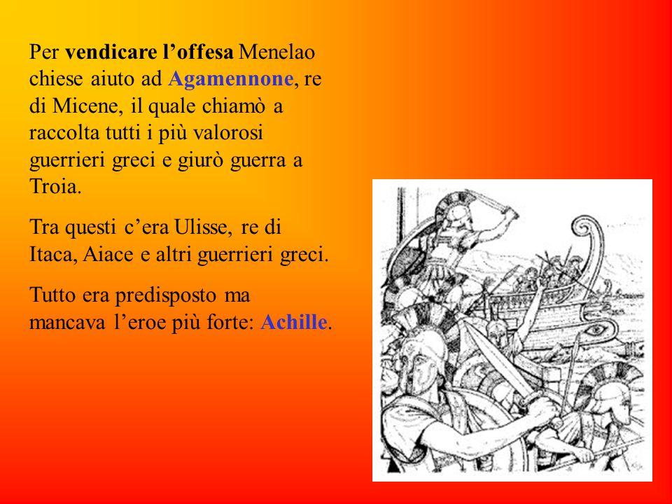 Per vendicare loffesa Menelao chiese aiuto ad Agamennone, re di Micene, il quale chiamò a raccolta tutti i più valorosi guerrieri greci e giurò guerra a Troia.