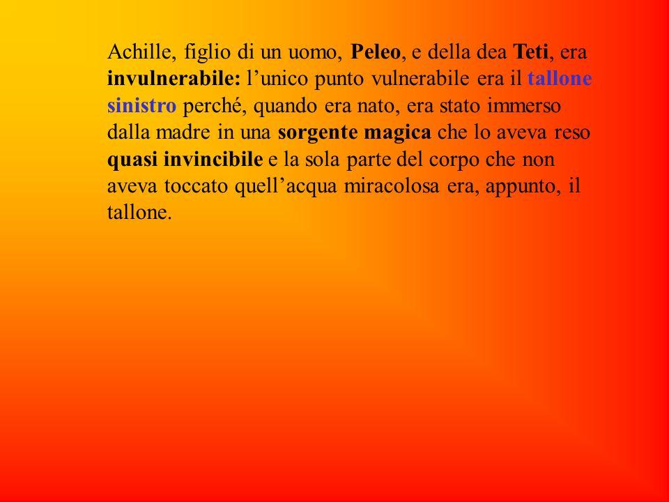 Achille, figlio di un uomo, Peleo, e della dea Teti, era invulnerabile: lunico punto vulnerabile era il tallone sinistro perché, quando era nato, era