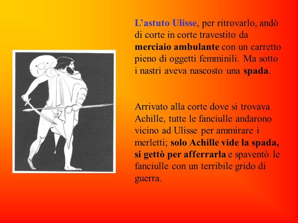 Lastuto Ulisse, per ritrovarlo, andò di corte in corte travestito da merciaio ambulante con un carretto pieno di oggetti femminili. Ma sotto i nastri