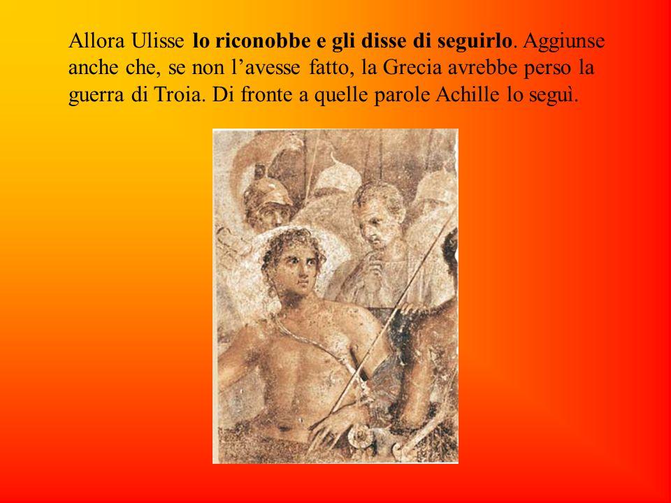 Allora Ulisse lo riconobbe e gli disse di seguirlo. Aggiunse anche che, se non lavesse fatto, la Grecia avrebbe perso la guerra di Troia. Di fronte a
