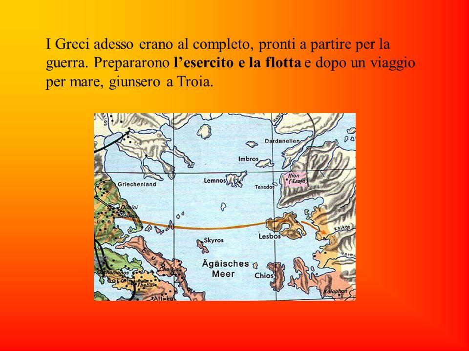 I Greci adesso erano al completo, pronti a partire per la guerra. Prepararono lesercito e la flotta e dopo un viaggio per mare, giunsero a Troia.