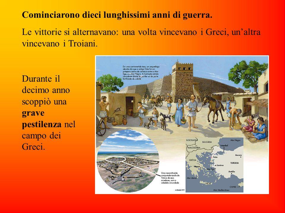 Cominciarono dieci lunghissimi anni di guerra. Le vittorie si alternavano: una volta vincevano i Greci, unaltra vincevano i Troiani. Durante il decimo