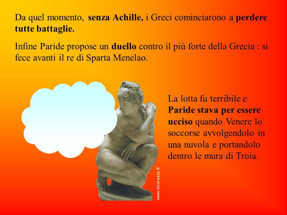 Da quel momento, senza Achille, i Greci cominciarono a perdere tutte battaglie. Infine Paride propose un duello contro il più forte della Grecia : si
