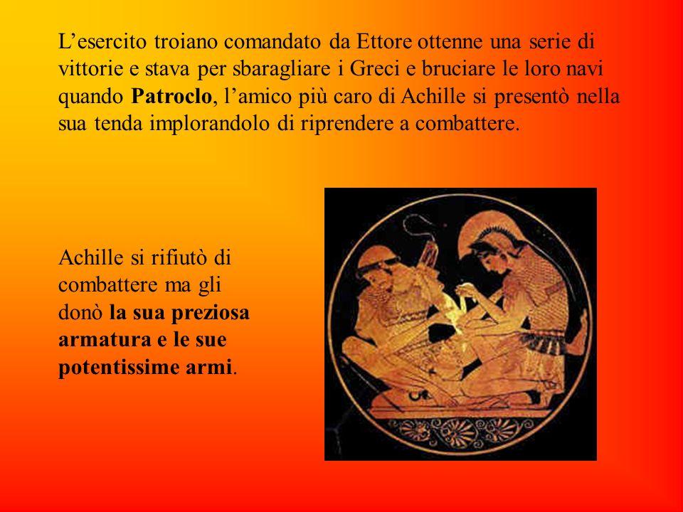 Lesercito troiano comandato da Ettore ottenne una serie di vittorie e stava per sbaragliare i Greci e bruciare le loro navi quando Patroclo, lamico più caro di Achille si presentò nella sua tenda implorandolo di riprendere a combattere.