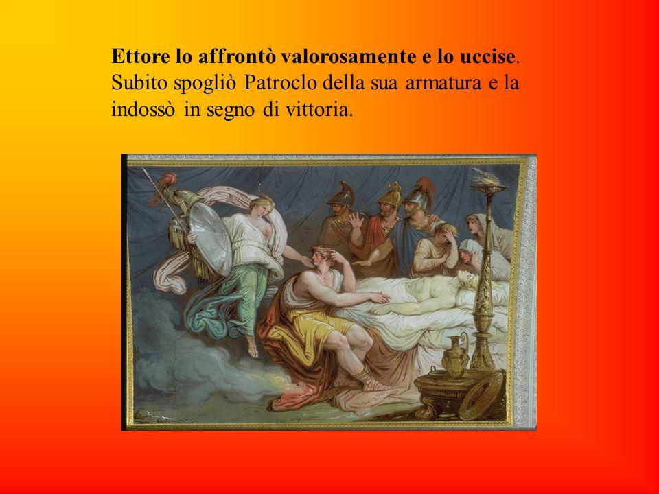 Ettore lo affrontò valorosamente e lo uccise. Subito spogliò Patroclo della sua armatura e la indossò in segno di vittoria.