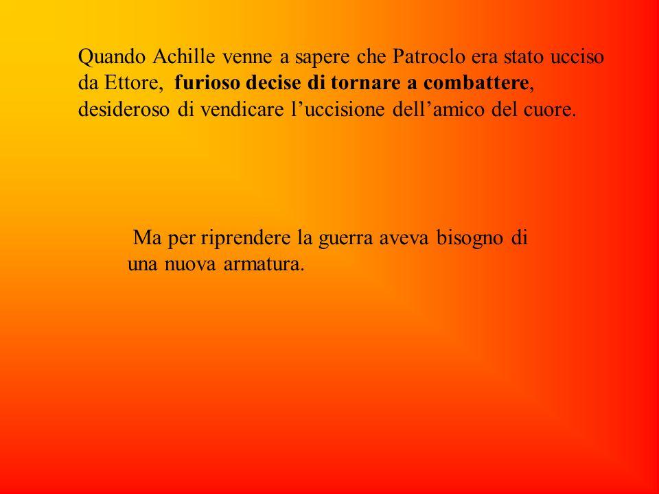Quando Achille venne a sapere che Patroclo era stato ucciso da Ettore, furioso decise di tornare a combattere, desideroso di vendicare luccisione dellamico del cuore.
