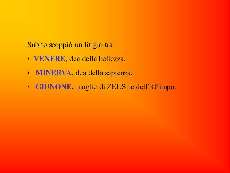 Subito scoppiò un litigio tra: VENERE, dea della bellezza, MINERVA, dea della sapienza, GIUNONE, moglie di ZEUS re dell Olimpo.