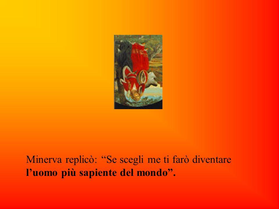 Minerva replicò: Se scegli me ti farò diventare luomo più sapiente del mondo.