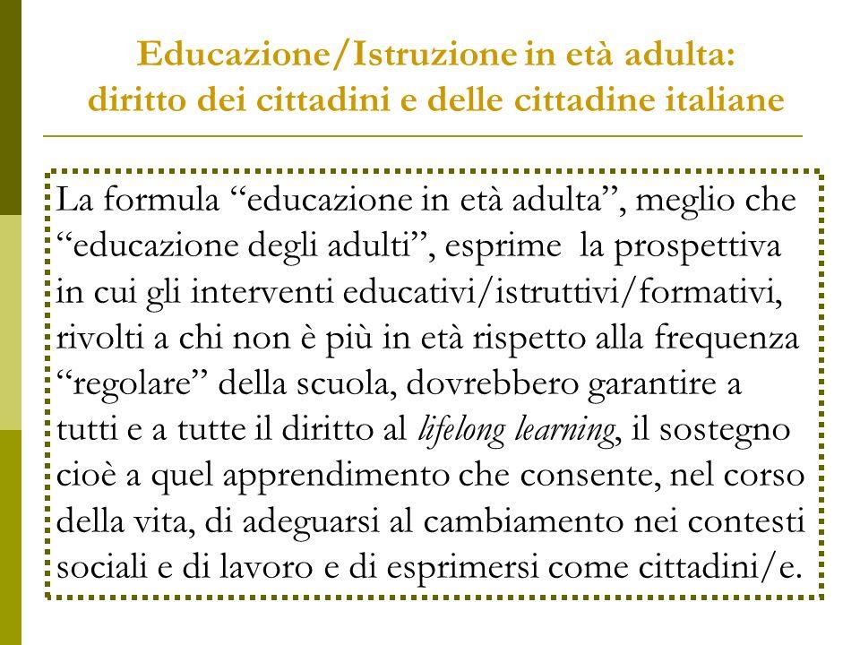 Educazione/Istruzione in età adulta: diritto dei cittadini e delle cittadine italiane La formula educazione in età adulta, meglio che educazione degli adulti, esprime la prospettiva in cui gli interventi educativi/istruttivi/formativi, rivolti a chi non è più in età rispetto alla frequenza regolare della scuola, dovrebbero garantire a tutti e a tutte il diritto al lifelong learning, il sostegno cioè a quel apprendimento che consente, nel corso della vita, di adeguarsi al cambiamento nei contesti sociali e di lavoro e di esprimersi come cittadini/e.