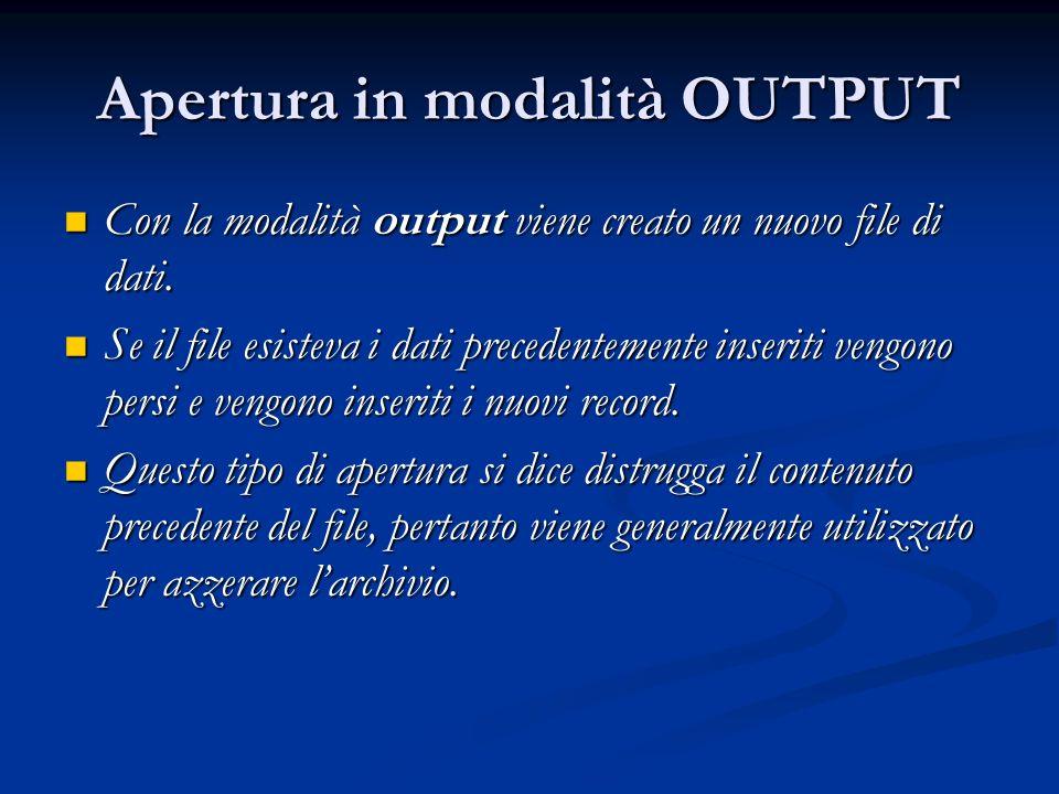 Apertura in modalità OUTPUT Con la modalità output viene creato un nuovo file di dati. Con la modalità output viene creato un nuovo file di dati. Se i