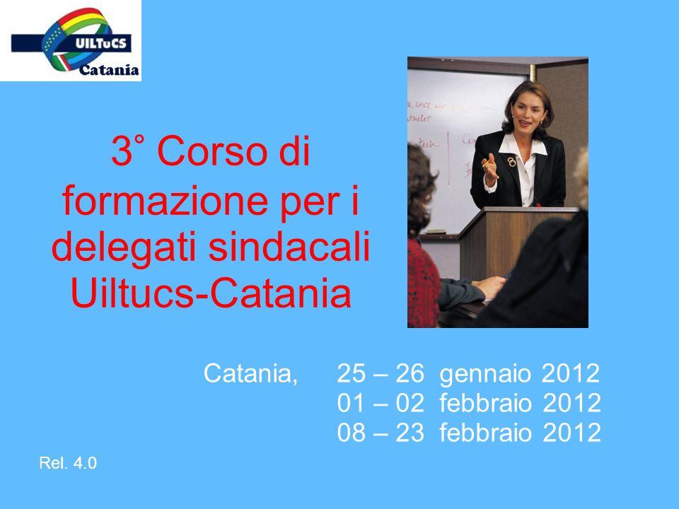 3° Corso di formazione per i delegati sindacali Uiltucs-Catania Catania,25 – 26 gennaio 2012 01 – 02 febbraio 2012 08 – 23 febbraio 2012 Rel. 4.0