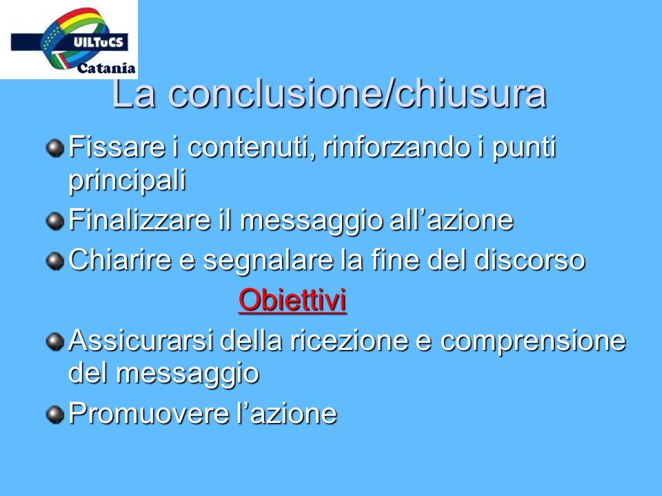 La conclusione/chiusura Fissare i contenuti, rinforzando i punti principali Finalizzare il messaggio allazione Chiarire e segnalare la fine del discor