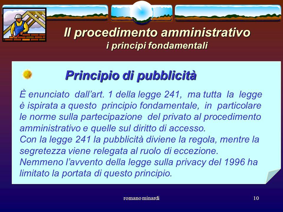 romano minardi10 Il procedimento amministrativo i principi fondamentali Principio di pubblicità È enunciato dallart. 1 della legge 241, ma tutta la le