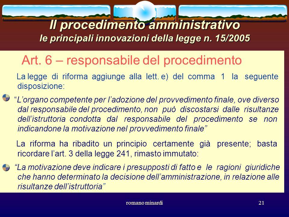 romano minardi21 Il procedimento amministrativo le principali innovazioni della legge n. 15/2005 Art. 6 – responsabile del procedimento La legge di ri