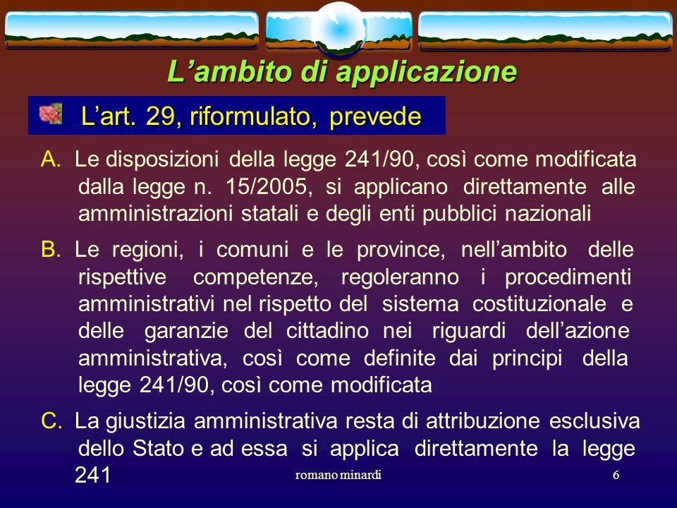 romano minardi6 Lambito di applicazione Lart. 29, riformulato, prevede Lart. 29, riformulato, prevede A.Le disposizioni della legge 241/90, così come