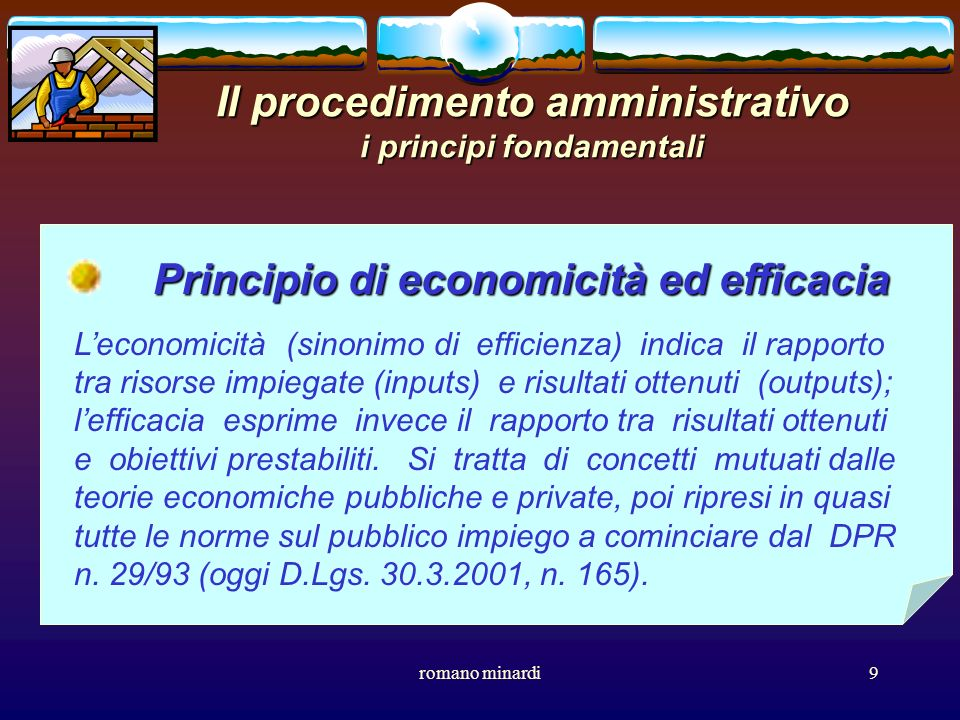 romano minardi9 Il procedimento amministrativo i principi fondamentali Principio di economicità ed efficacia Leconomicità (sinonimo di efficienza) ind