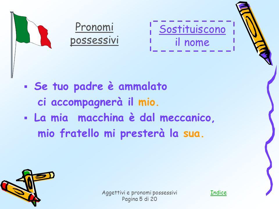 IndiceAggettivi e pronomi possessivi Pagina 5 di 20 Se tuo padre è ammalato ci accompagnerà il mio.