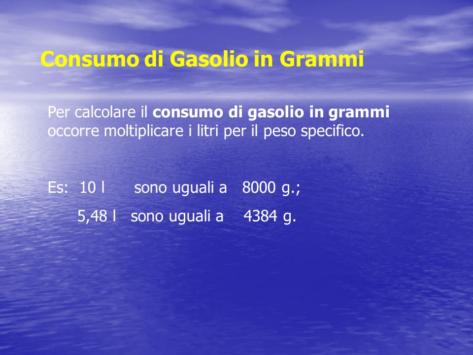 Consumo di Gasolio in Grammi Per calcolare il consumo di gasolio in grammi occorre moltiplicare i litri per il peso specifico. Es: 10 l sono uguali a