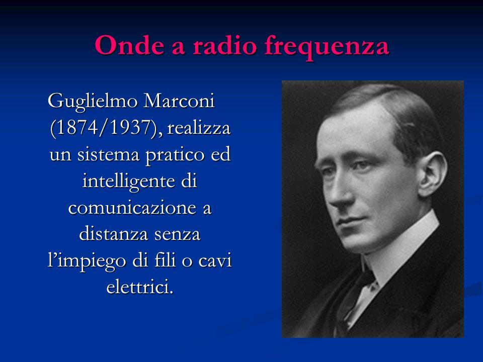 Onde a radio frequenza Guglielmo Marconi (1874/1937), realizza un sistema pratico ed intelligente di comunicazione a distanza senza limpiego di fili o