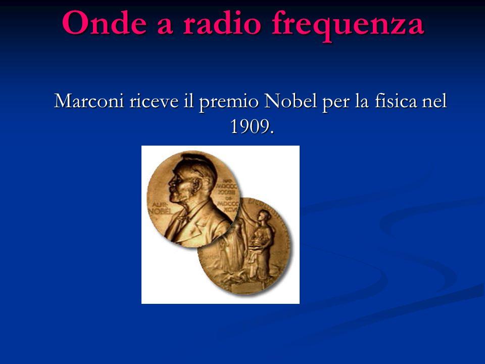 Onde a radio frequenza Marconi riceve il premio Nobel per la fisica nel 1909. Marconi riceve il premio Nobel per la fisica nel 1909.
