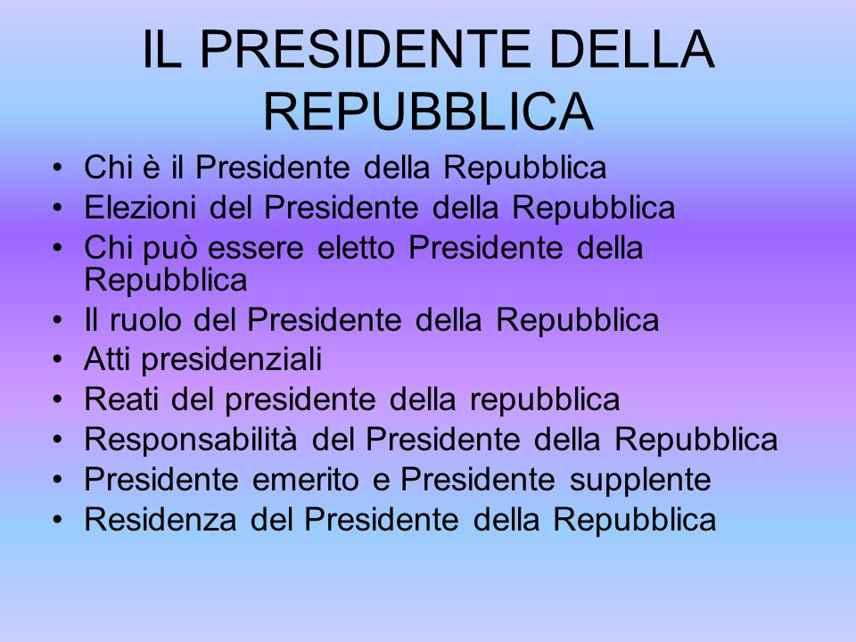 IL PRESIDENTE DELLA REPUBBLICA Chi è il Presidente della Repubblica Elezioni del Presidente della Repubblica Chi può essere eletto Presidente della Re