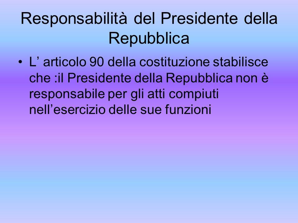 Responsabilità del Presidente della Repubblica L articolo 90 della costituzione stabilisce che :il Presidente della Repubblica non è responsabile per