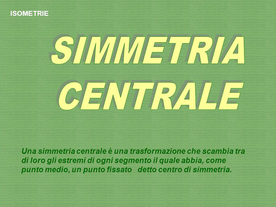 ISOMETRIE Una simmetria centrale è una trasformazione che scambia tra di loro gli estremi di ogni segmento il quale abbia, come punto medio, un punto
