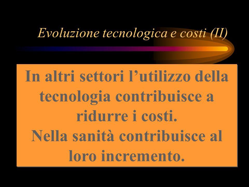 Evoluzione tecnologica e costi (II) In altri settori lutilizzo della tecnologia contribuisce a ridurre i costi. Nella sanità contribuisce al loro incr
