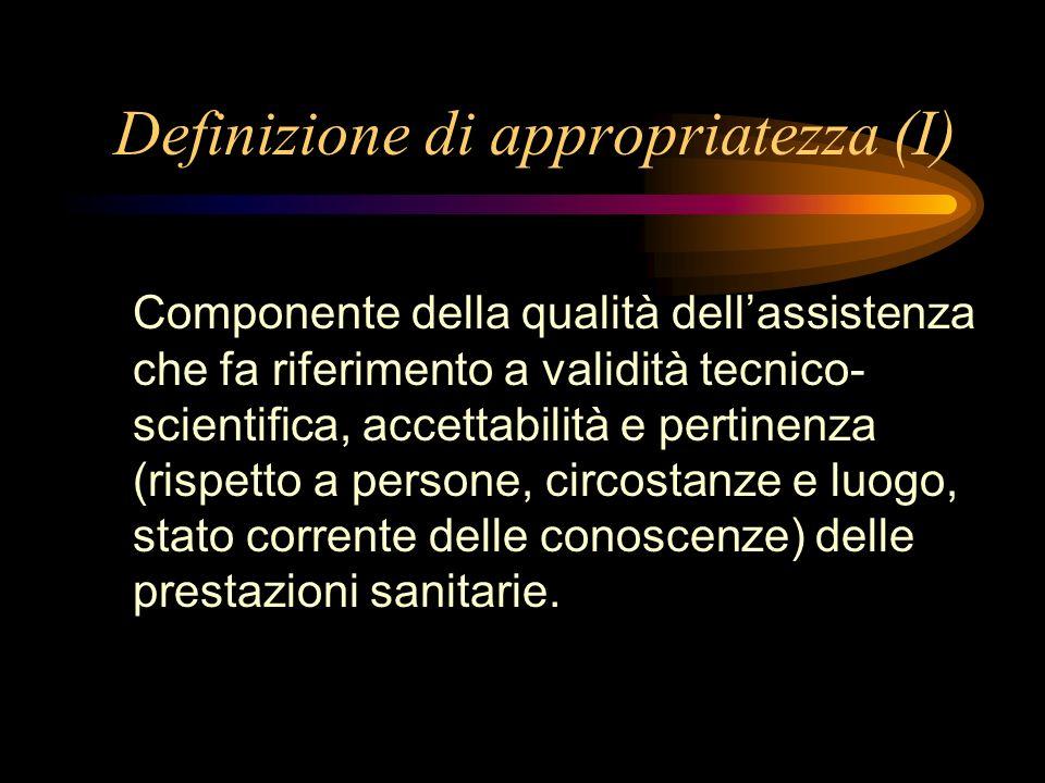 Definizione di appropriatezza (I) Componente della qualità dellassistenza che fa riferimento a validità tecnico- scientifica, accettabilità e pertinen
