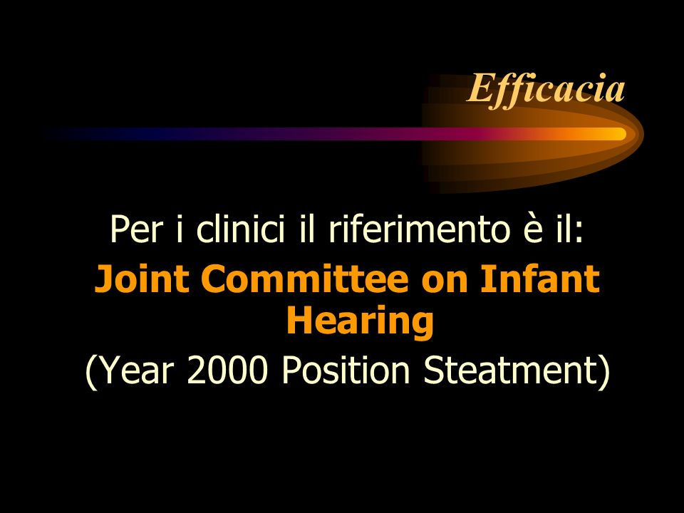 Efficacia Per i clinici il riferimento è il: Joint Committee on Infant Hearing (Year 2000 Position Steatment)