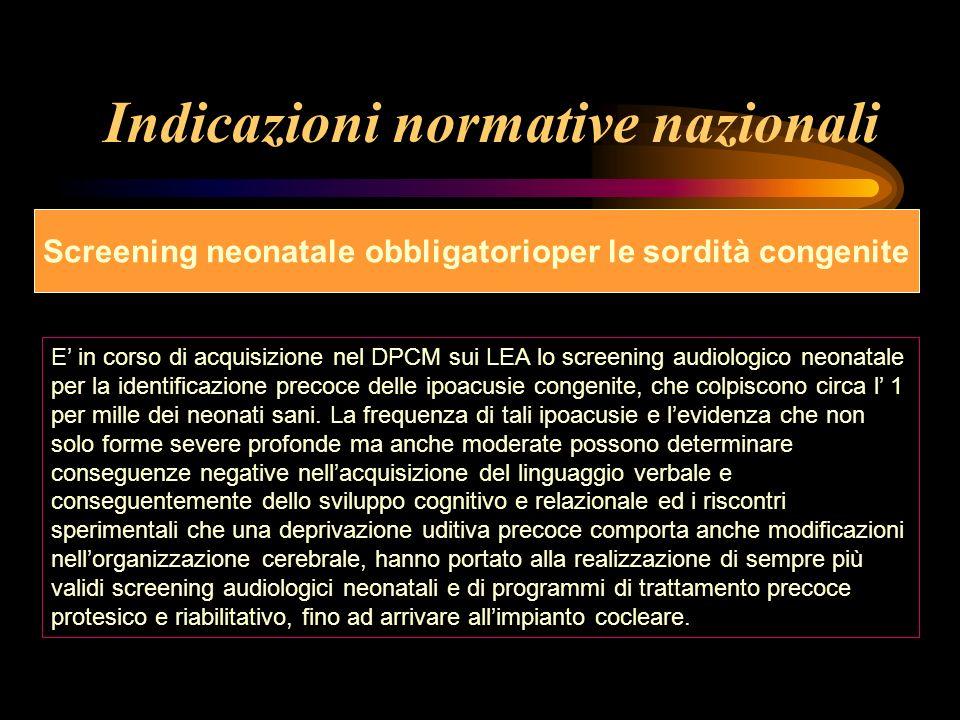 Indicazioni normative nazionali Screening neonatale obbligatorioper le sordità congenite E in corso di acquisizione nel DPCM sui LEA lo screening audi
