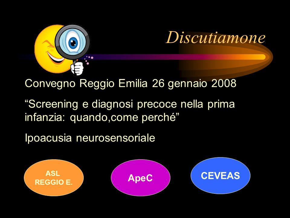 Discutiamone Convegno Reggio Emilia 26 gennaio 2008 Screening e diagnosi precoce nella prima infanzia: quando,come perché Ipoacusia neurosensoriale AS