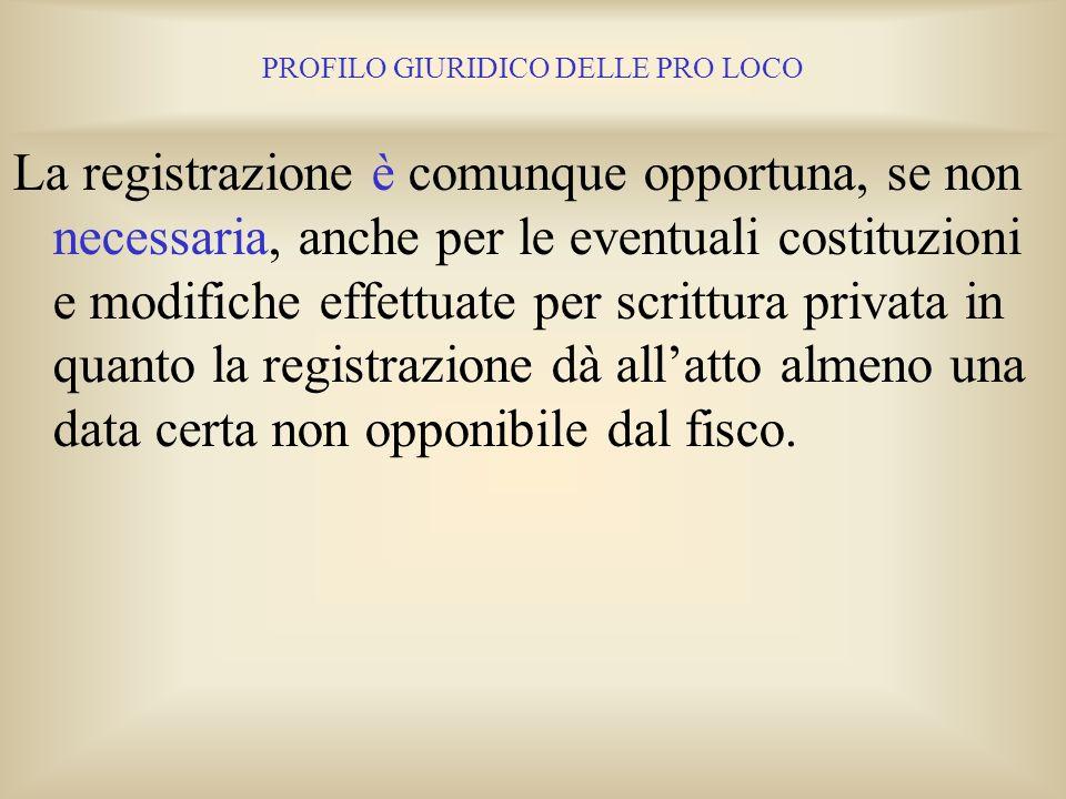 PROFILO GIURIDICO DELLE PRO LOCO La registrazione dellatto costitutivo e dello statuto, e delle successive modifiche apportate allo Statuto, nel caso