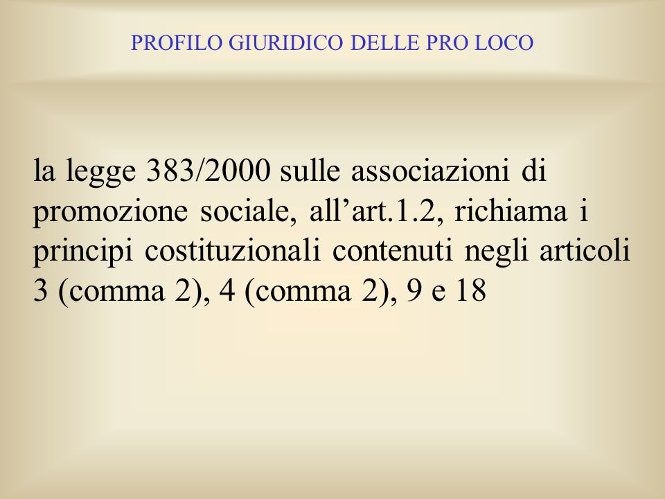 PROFILO GIURIDICO DELLE PRO LOCO Nellart.2 Cost. unitamente allart.118, possiamo trovare il fondamento, esigente e qualificante, del complesso, sintet